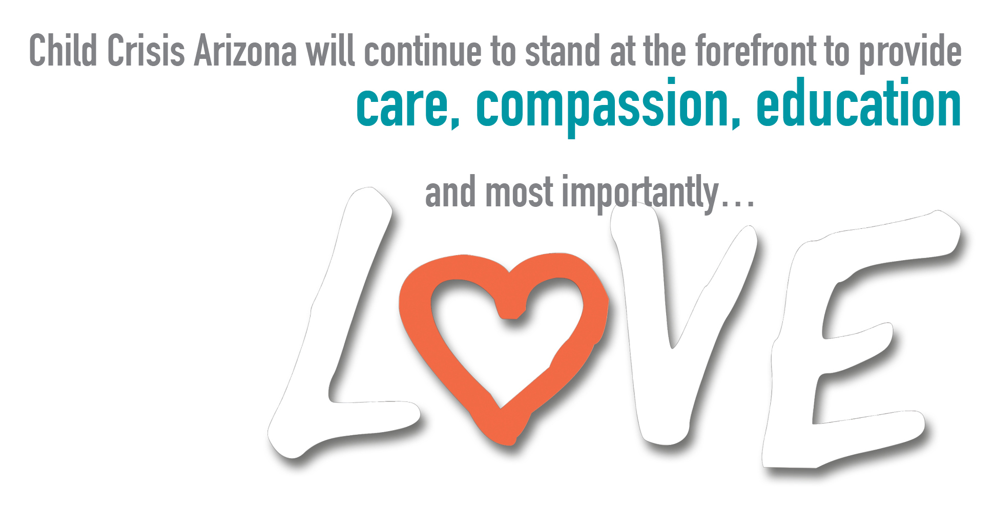 Child Crisis Arizona will continue to stand at the forefront to provide care, compassion, education and most importantly... LOVE