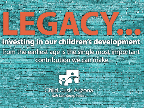 Legacy... investing in our children's development from the earliest age is the single most important contribution we can make. - Child Crisis Arizona