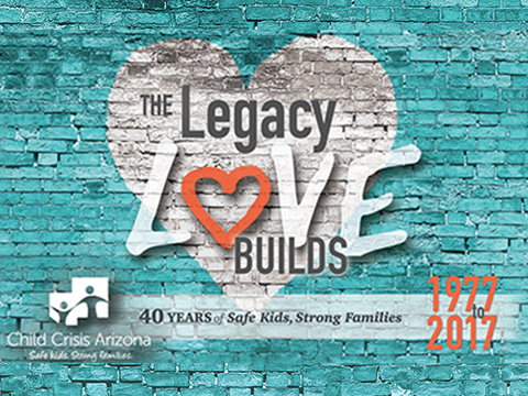 Child Crisis Arizona - 40 years of Safe Kids, Strong Families - This is the Legacy Love Builds